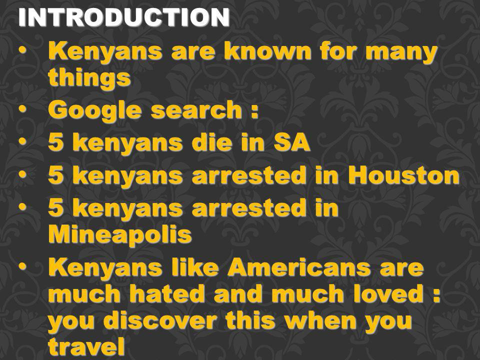INTRODUCTION Kenyans are known for many things Kenyans are known for many things Google search : Google search : 5 kenyans die in SA 5 kenyans die in SA 5 kenyans arrested in Houston 5 kenyans arrested in Houston 5 kenyans arrested in Mineapolis 5 kenyans arrested in Mineapolis Kenyans like Americans are much hated and much loved : you discover this when you travel Kenyans like Americans are much hated and much loved : you discover this when you travel