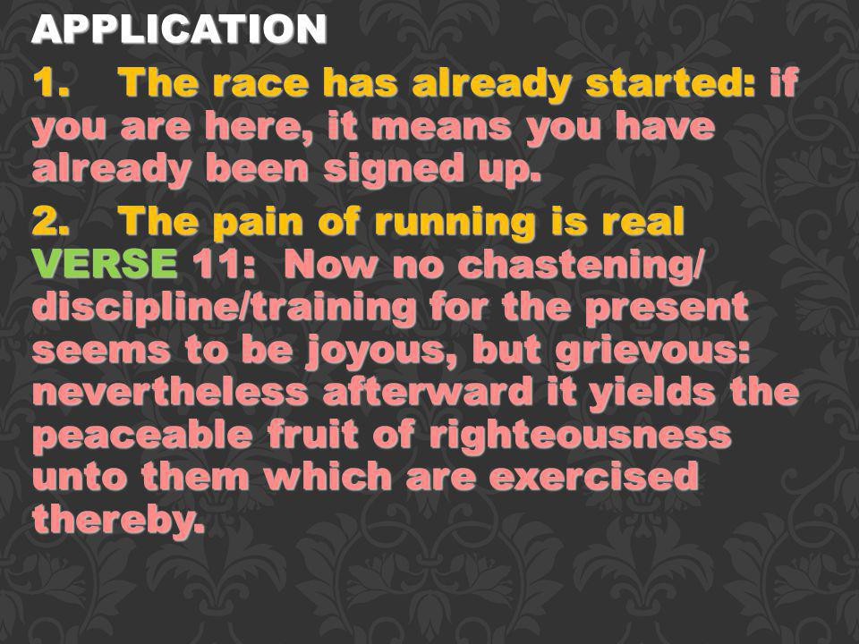 APPLICATION 1.The race has already started: if you are here, it means you have already been signed up. 2.The pain of running is real VERSE 11: Now no