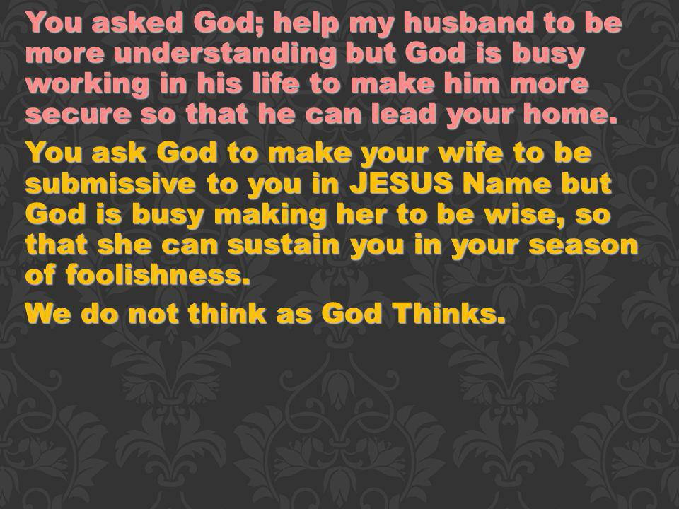 You asked God; help my husband to be more understanding but God is busy working in his life to make him more secure so that he can lead your home. You