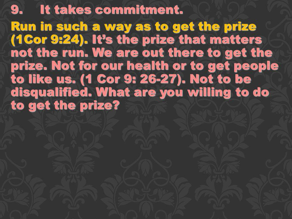 9.It takes commitment. Run in such a way as to get the prize (1Cor 9:24). Its the prize that matters not the run. We are out there to get the prize. N