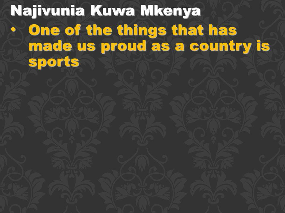 Najivunia Kuwa Mkenya One of the things that has made us proud as a country is sports One of the things that has made us proud as a country is sports