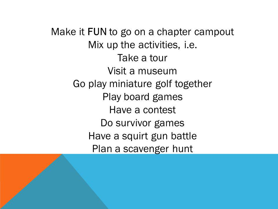 Make it FUN to go on a chapter campout Mix up the activities, i.e.