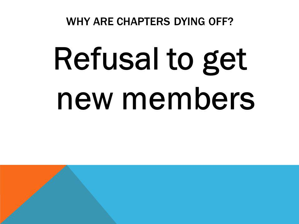 WHY ARE CHAPTERS DYING OFF Refusal to get new members