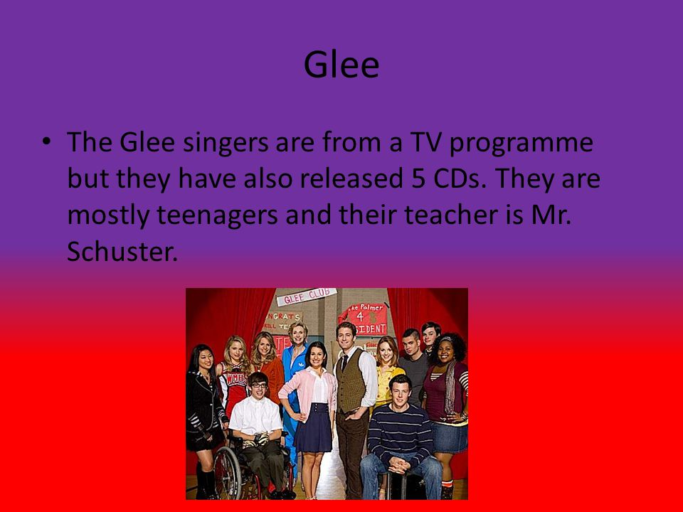 Glee The Glee singers are from a TV programme but they have also released 5 CDs.