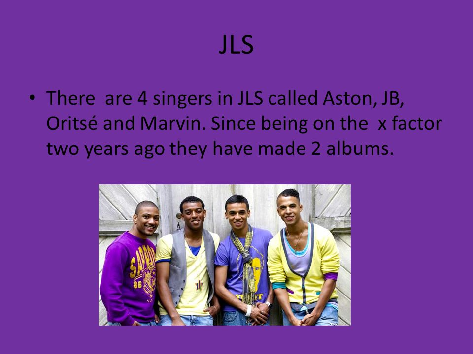 JLS There are 4 singers in JLS called Aston, JB, Oritsé and Marvin.