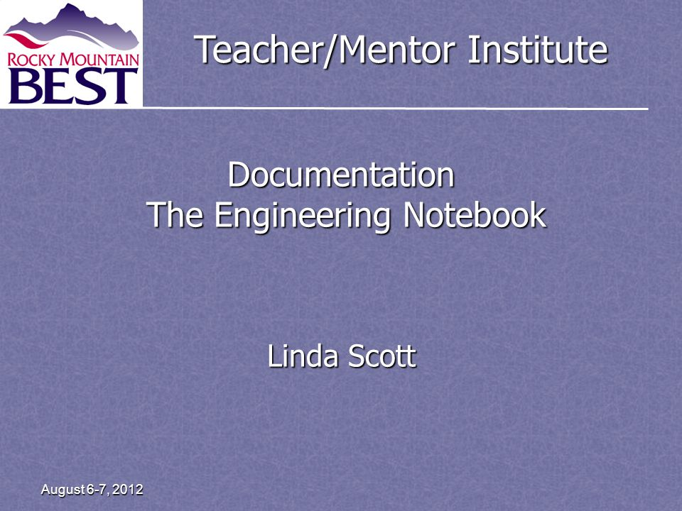 Teacher/Mentor Institute August 6-7, 2012 Documentation The Engineering Notebook Linda Scott