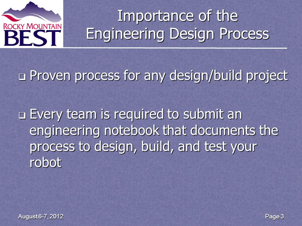 Importance of the Engineering Design Process Proven process for any design/build project Proven process for any design/build project Every team is required to submit an engineering notebook that documents the process to design, build, and test your robot Every team is required to submit an engineering notebook that documents the process to design, build, and test your robot Page 3August 6-7, 2012