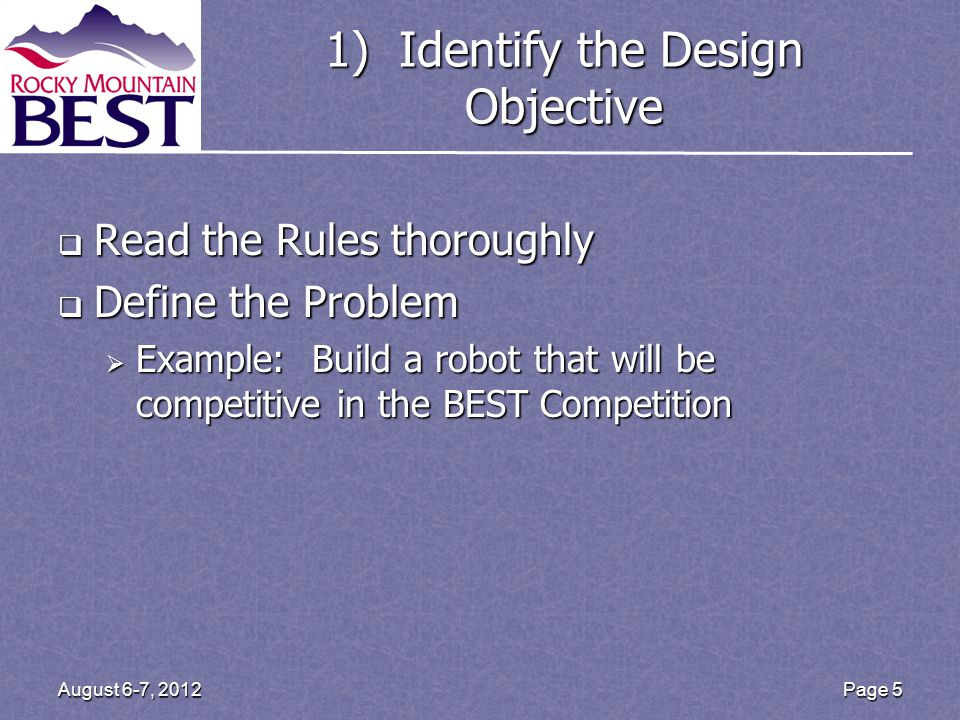 1) Identify the Design Objective Read the Rules thoroughly Read the Rules thoroughly Define the Problem Define the Problem Example: Build a robot that will be competitive in the BEST Competition Example: Build a robot that will be competitive in the BEST Competition Page 5August 6-7, 2012