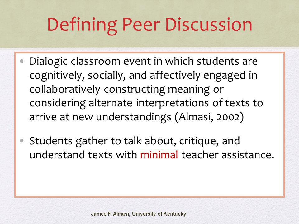 Defining Peer Discussion Dialogic classroom event in which students are cognitively, socially, and affectively engaged in collaboratively constructing meaning or considering alternate interpretations of texts to arrive at new understandings (Almasi, 2002) Students gather to talk about, critique, and understand texts with minimal teacher assistance.