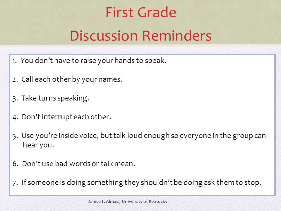 First Grade Discussion Reminders 1. You dont have to raise your hands to speak. 2. Call each other by your names. 3. Take turns speaking. 4. Dont inte