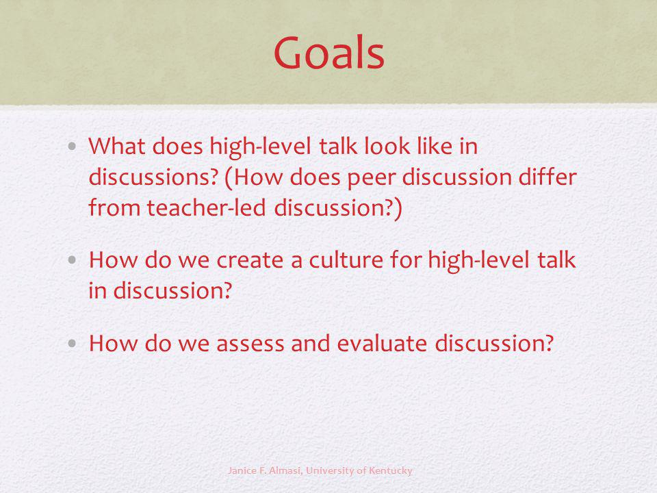 Goals What does high-level talk look like in discussions? (How does peer discussion differ from teacher-led discussion?) How do we create a culture fo