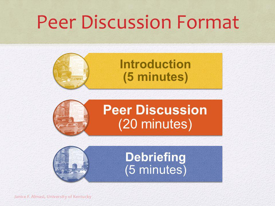 Peer Discussion Format Introduction (5 minutes) Peer Discussion (20 minutes) Debriefing (5 minutes) Janice F. Almasi, University of Kentucky