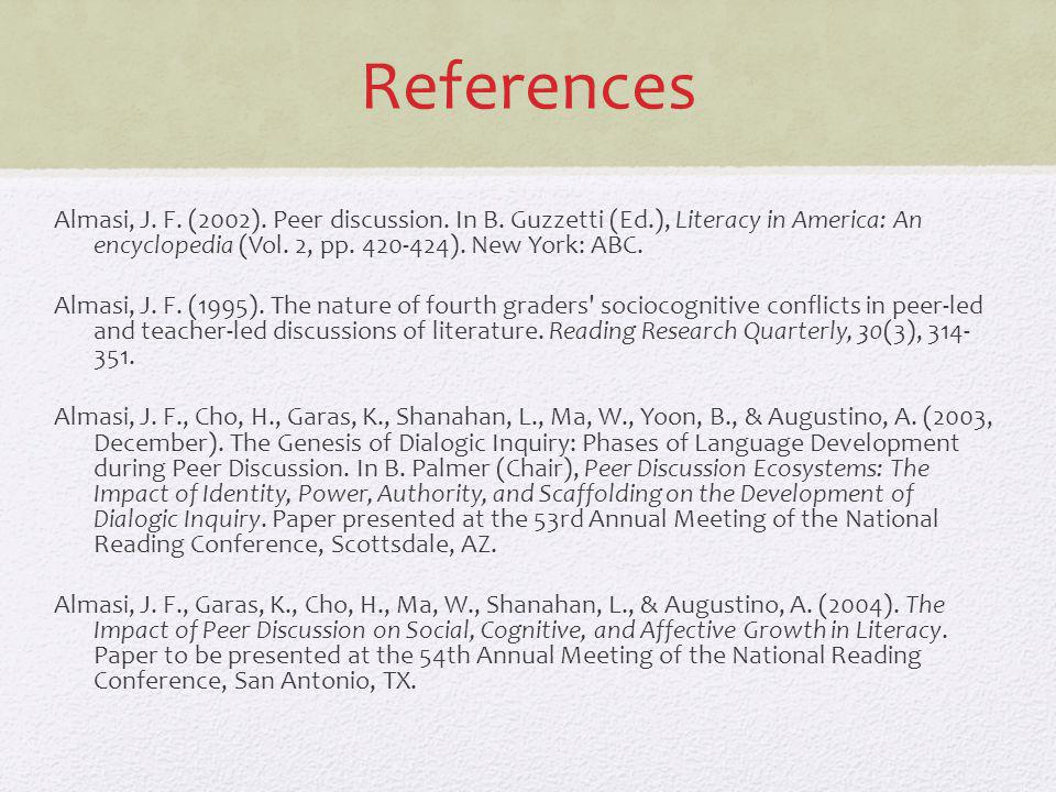 References Almasi, J. F. (2002). Peer discussion. In B. Guzzetti (Ed.), Literacy in America: An encyclopedia (Vol. 2, pp. 420-424). New York: ABC. Alm