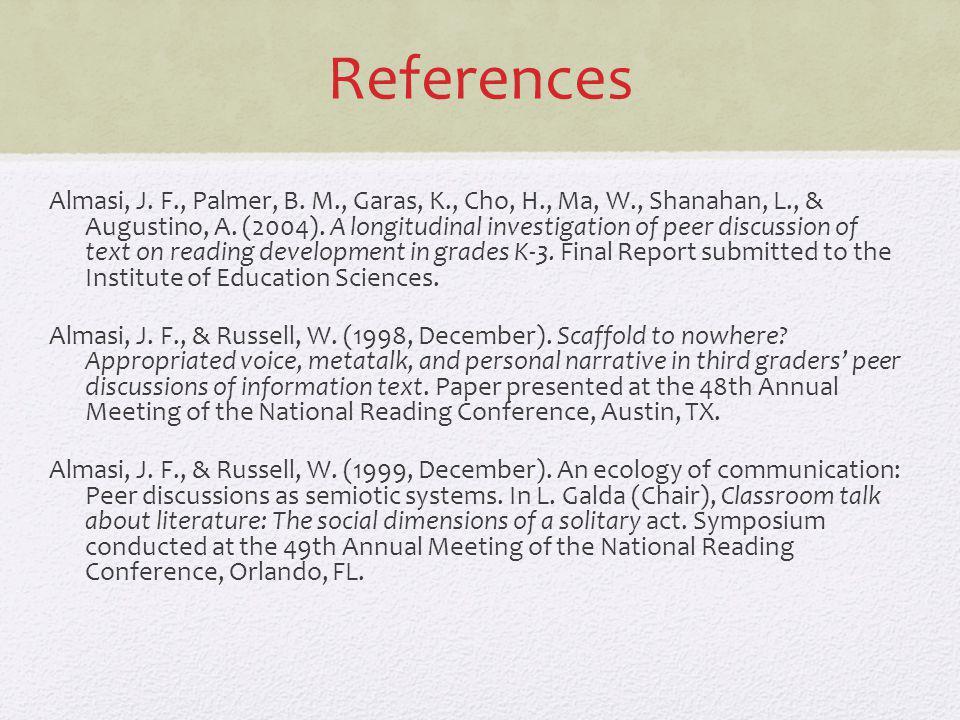 References Almasi, J. F., Palmer, B. M., Garas, K., Cho, H., Ma, W., Shanahan, L., & Augustino, A. (2004). A longitudinal investigation of peer discus