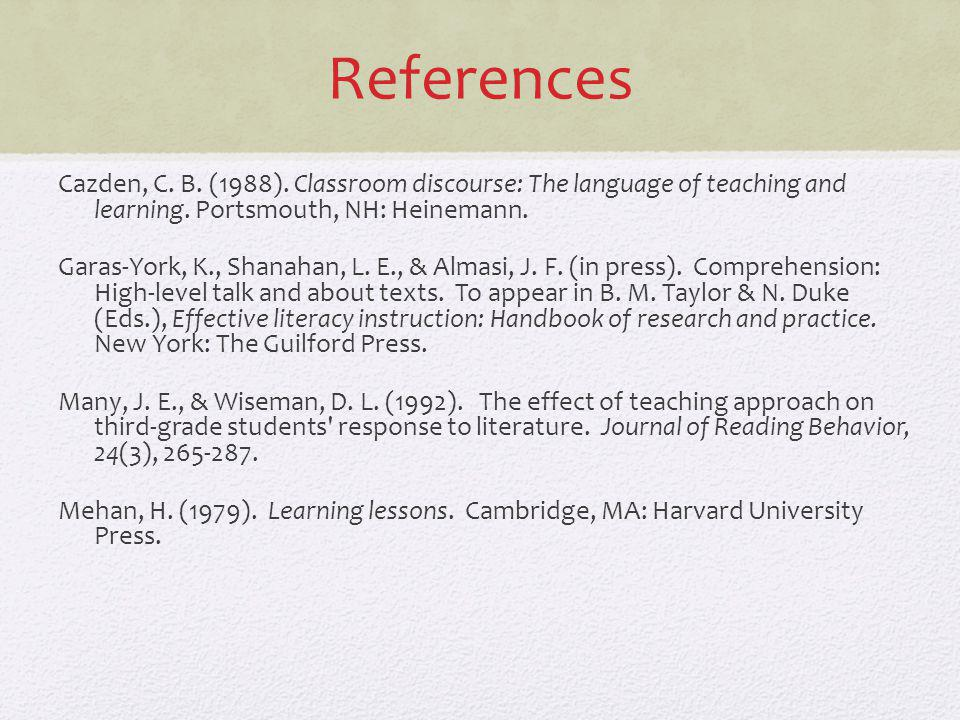 References Cazden, C. B. (1988). Classroom discourse: The language of teaching and learning. Portsmouth, NH: Heinemann. Garas-York, K., Shanahan, L. E