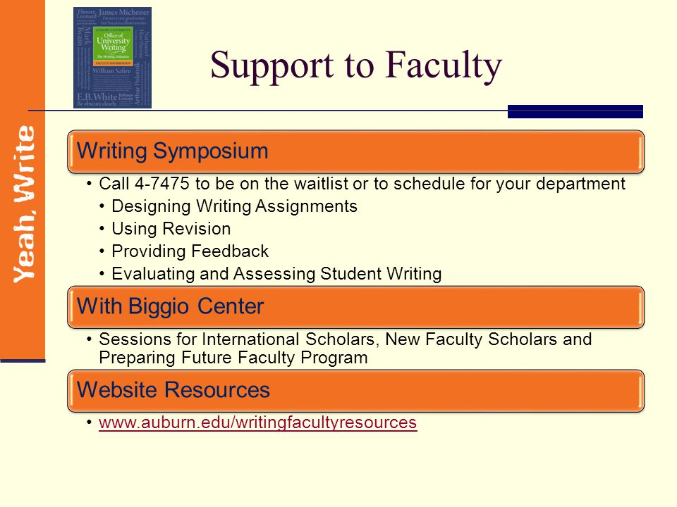 Support to Faculty Writing Symposium Call 4-7475 to be on the waitlist or to schedule for your department Designing Writing Assignments Using Revision Providing Feedback Evaluating and Assessing Student Writing With Biggio Center Sessions for International Scholars, New Faculty Scholars and Preparing Future Faculty Program Website Resources www.auburn.edu/writingfacultyresources