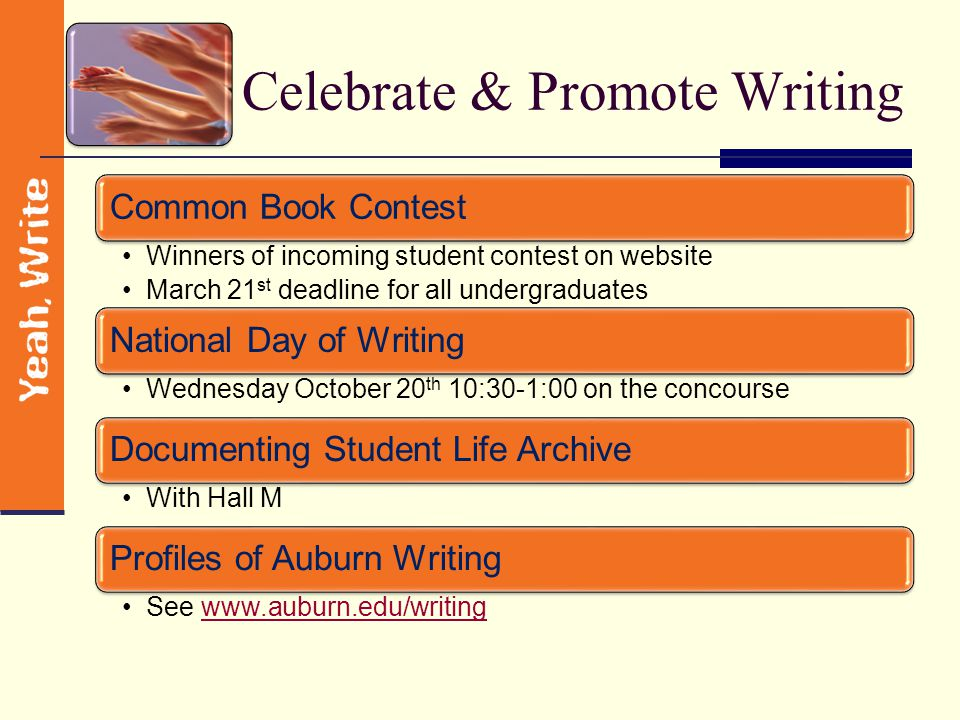 Celebrate & Promote Writing Common Book Contest Winners of incoming student contest on website March 21 st deadline for all undergraduates National Day of Writing Wednesday October 20 th 10:30-1:00 on the concourse Documenting Student Life Archive With Hall M Profiles of Auburn Writing See www.auburn.edu/writingwww.auburn.edu/writing