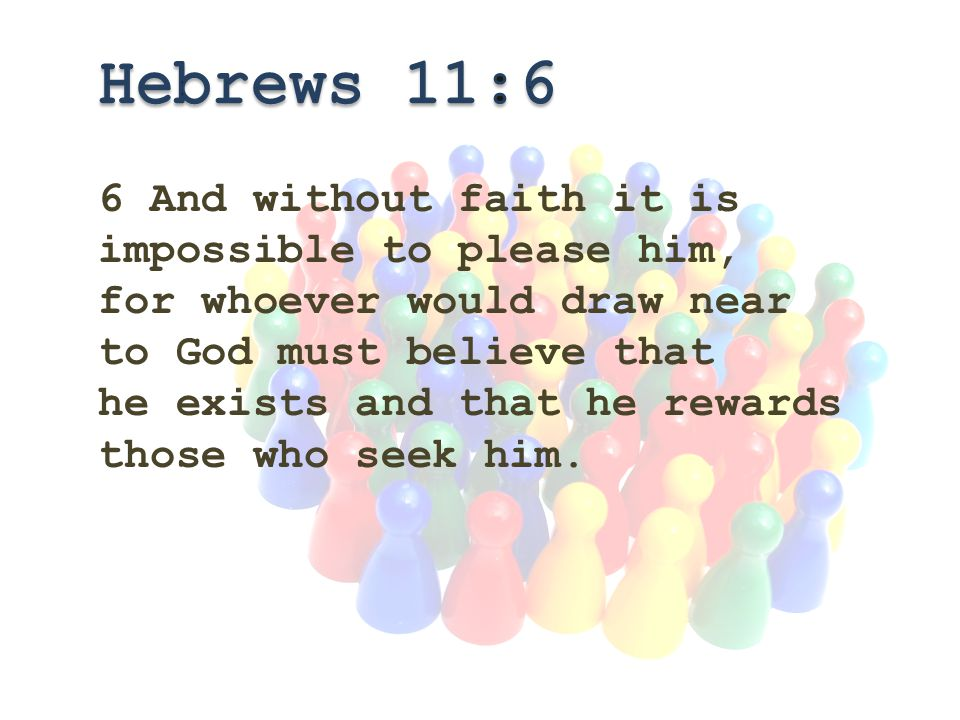 6 And without faith it is impossible to please him, for whoever would draw near to God must believe that he exists and that he rewards those who seek him.