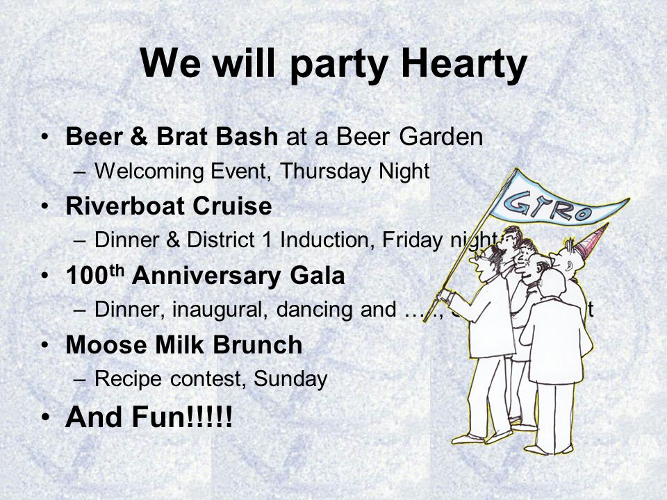 We will party Hearty Beer & Brat Bash at a Beer Garden –Welcoming Event, Thursday Night Riverboat Cruise –Dinner & District 1 Induction, Friday night