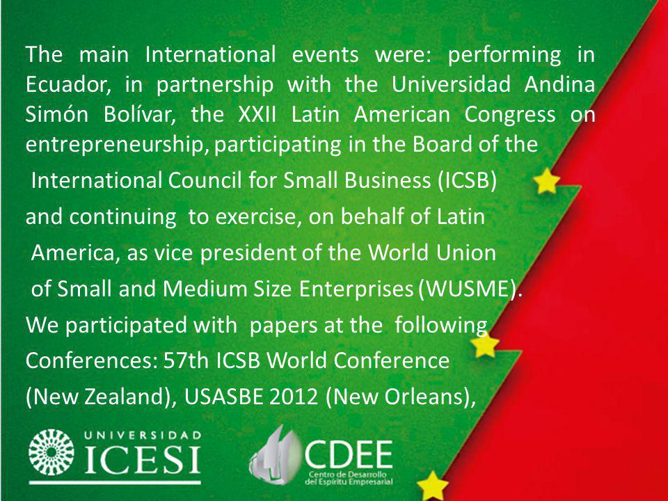 The main International events were: performing in Ecuador, in partnership with the Universidad Andina Simón Bolívar, the XXII Latin American Congress on entrepreneurship, participating in the Board of the International Council for Small Business (ICSB) and continuing to exercise, on behalf of Latin America, as vice president of the World Union of Small and Medium Size Enterprises (WUSME).