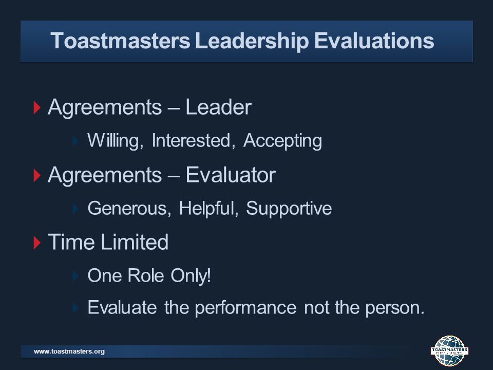 www.toastmasters.org Agreements – Leader Willing, Interested, Accepting Agreements – Evaluator Generous, Helpful, Supportive Time Limited One Role Only.