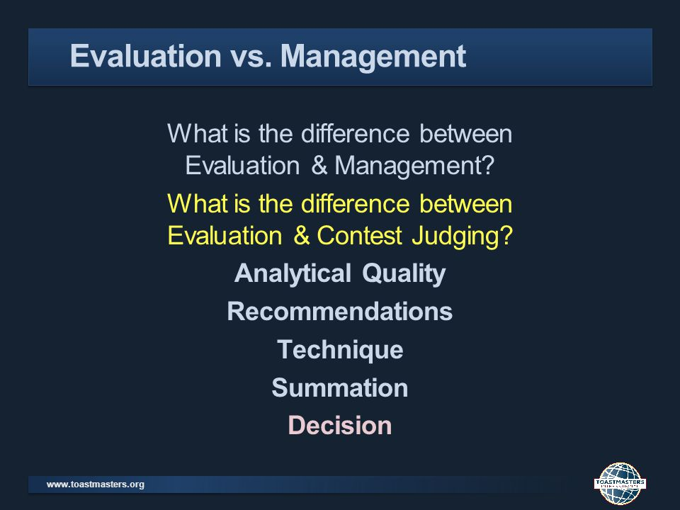 www.toastmasters.org What is the difference between Evaluation & Management? What is the difference between Evaluation & Contest Judging? Analytical Q