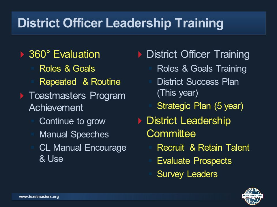 www.toastmasters.org District Officer Leadership Training 360° Evaluation Roles & Goals Repeated & Routine Toastmasters Program Achievement Continue to grow Manual Speeches CL Manual Encourage & Use District Officer Training Roles & Goals Training District Success Plan (This year) Strategic Plan (5 year) District Leadership Committee Recruit & Retain Talent Evaluate Prospects Survey Leaders
