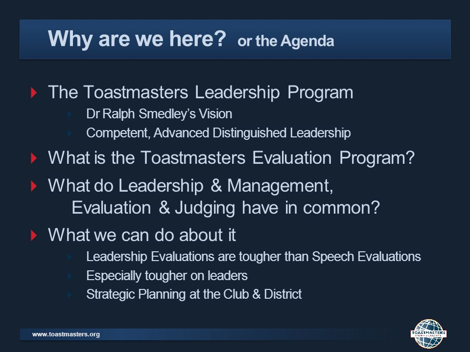 The Toastmasters Leadership Program Dr Ralph Smedleys Vision Competent, Advanced Distinguished Leadership What is the Toastmasters Evaluation Program.