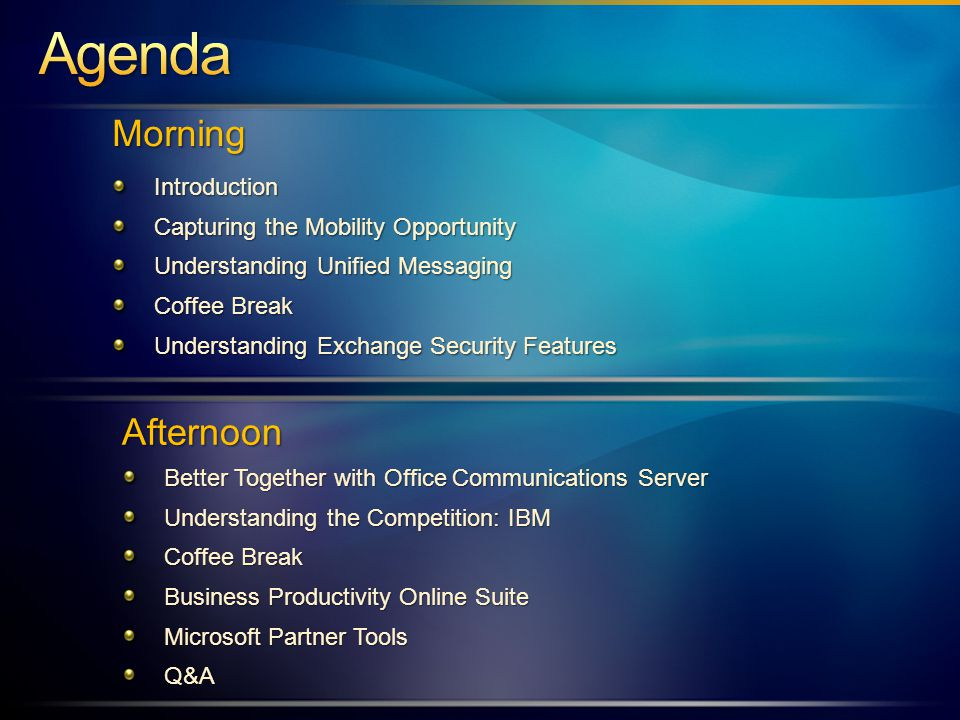 MorningIntroduction Capturing the Mobility Opportunity Understanding Unified Messaging Coffee Break Understanding Exchange Security Features Afternoon Better Together with Office Communications Server Understanding the Competition: IBM Coffee Break Business Productivity Online Suite Microsoft Partner Tools Q&A
