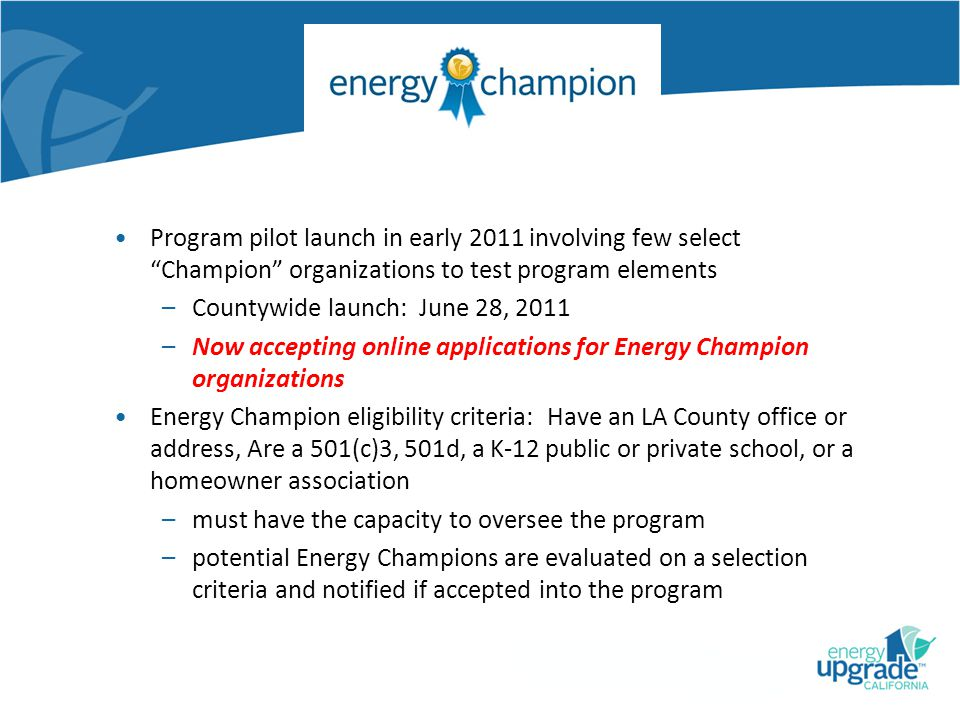 Program pilot launch in early 2011 involving few select Champion organizations to test program elements –Countywide launch: June 28, 2011 –Now accepting online applications for Energy Champion organizations Energy Champion eligibility criteria: Have an LA County office or address, Are a 501(c)3, 501d, a K-12 public or private school, or a homeowner association –must have the capacity to oversee the program –potential Energy Champions are evaluated on a selection criteria and notified if accepted into the program