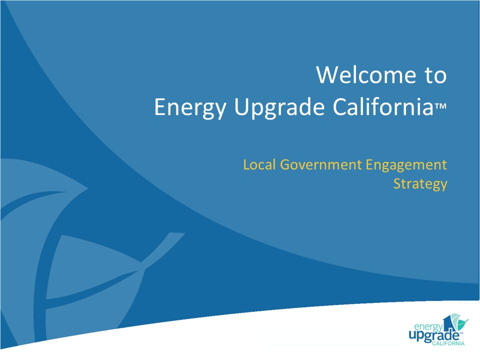 Welcome to Energy Upgrade California Local Government Engagement Strategy
