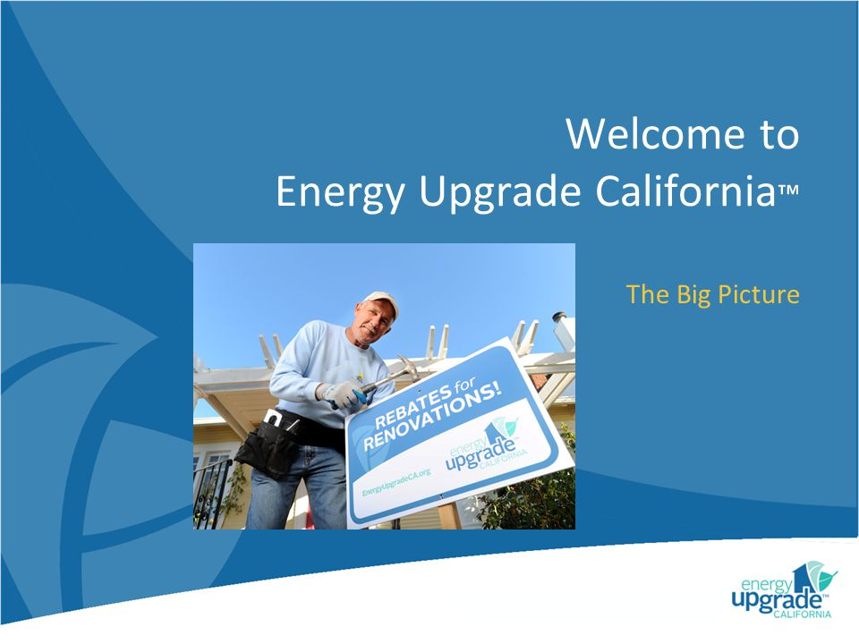 Welcome to Energy Upgrade California The Big Picture