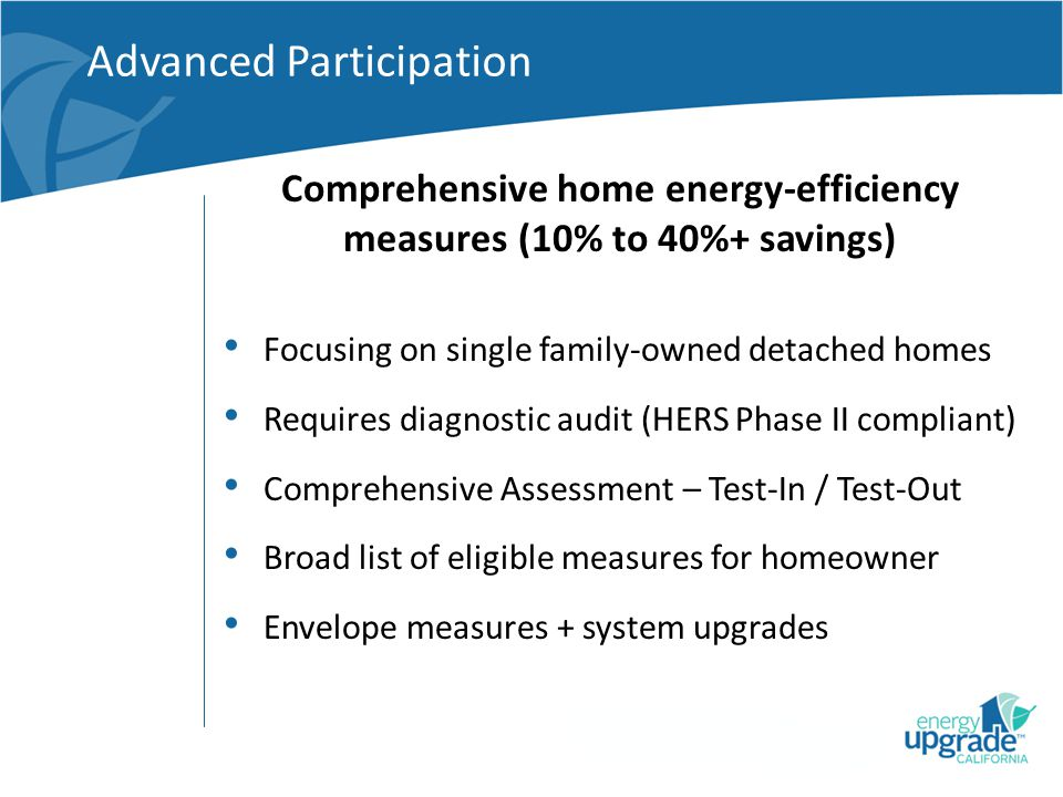 Comprehensive home energy-efficiency measures (10% to 40%+ savings) Advanced Participation Focusing on single family-owned detached homes Requires diagnostic audit (HERS Phase II compliant) Comprehensive Assessment – Test-In / Test-Out Broad list of eligible measures for homeowner Envelope measures + system upgrades