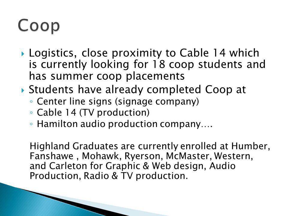 Logistics, close proximity to Cable 14 which is currently looking for 18 coop students and has summer coop placements Students have already completed Coop at Center line signs (signage company) Cable 14 (TV production) Hamilton audio production company….