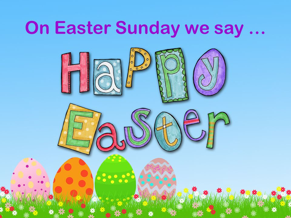 On Easter Sunday we say …