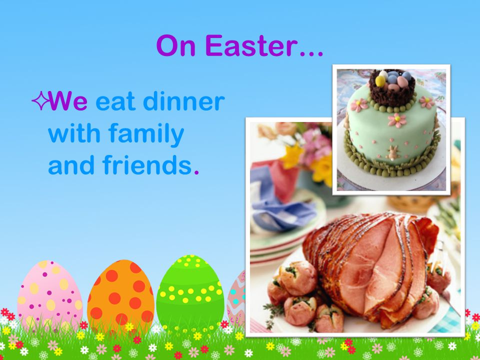On Easter... We eat dinner with family and friends.