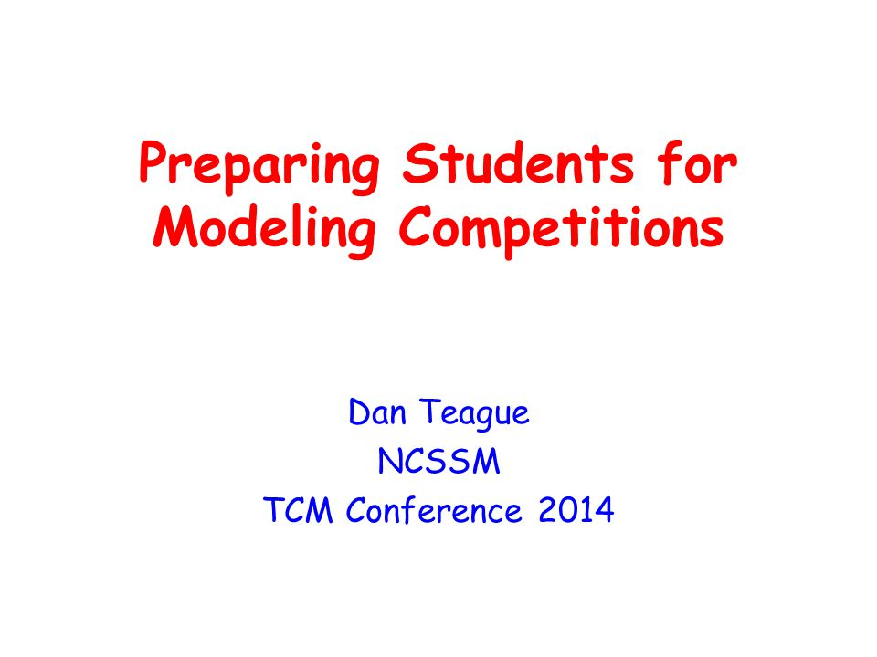 Preparing Students for Modeling Competitions Dan Teague NCSSM TCM Conference 2014