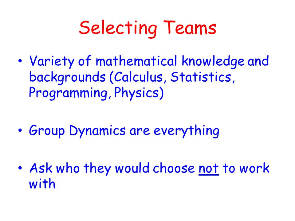 Selecting Teams Variety of mathematical knowledge and backgrounds (Calculus, Statistics, Programming, Physics) Group Dynamics are everything Ask who they would choose not to work with