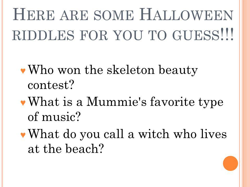 H ERE ARE SOME H ALLOWEEN RIDDLES FOR YOU TO GUESS !!.