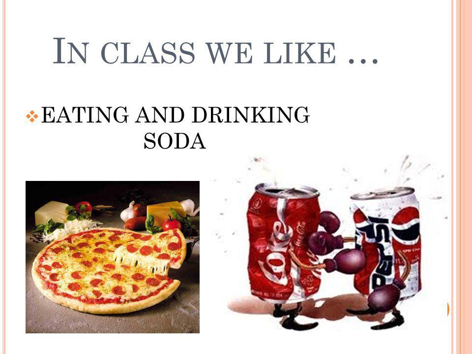 I N CLASS WE LIKE … EATING AND DRINKING SODA