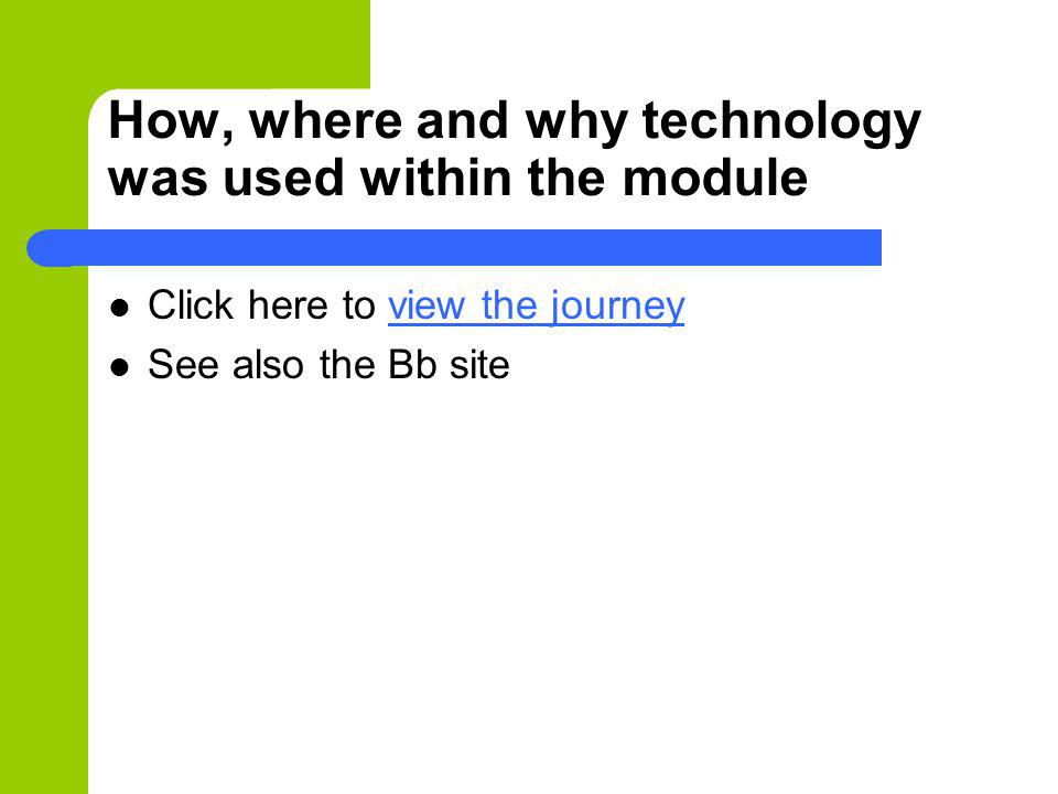 How, where and why technology was used within the module Click here to view the journeyview the journey See also the Bb site