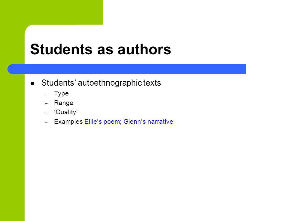 Students as authors Students autoethnographic texts – Type – Range – Quality – Examples Ellies poem; Glenns narrative