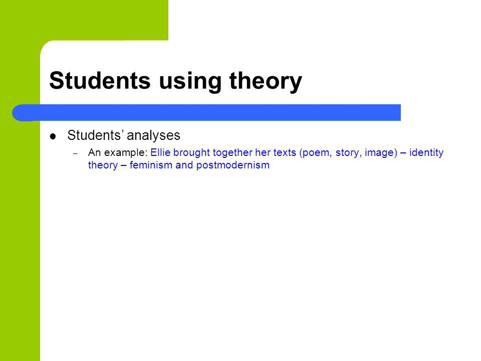 Students using theory Students analyses – An example: Ellie brought together her texts (poem, story, image) – identity theory – feminism and postmoder