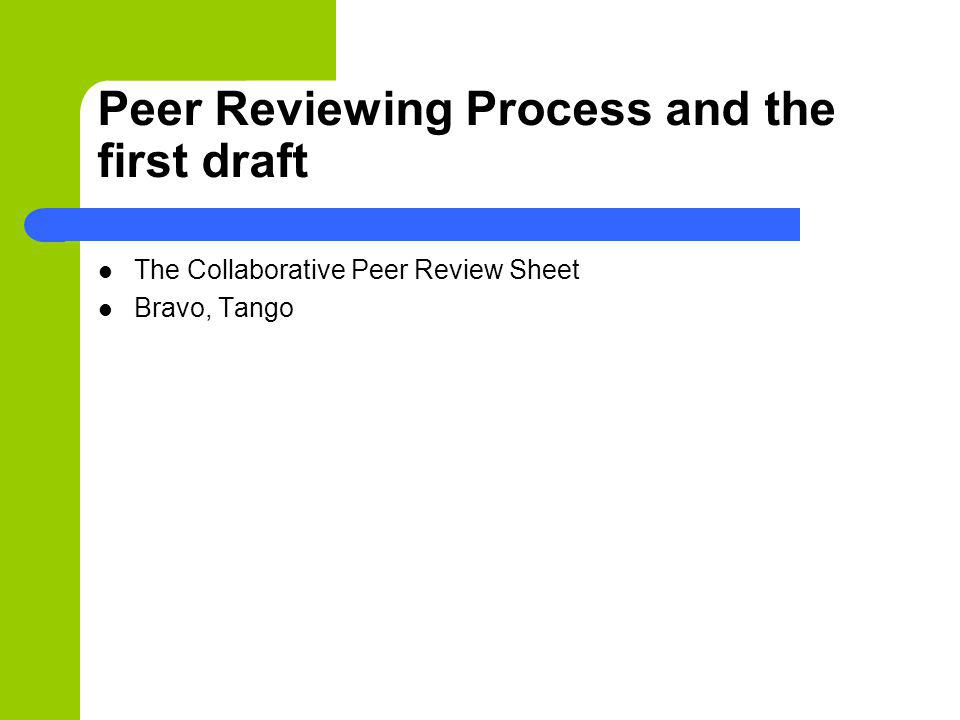 Peer Reviewing Process and the first draft The Collaborative Peer Review Sheet Bravo, Tango