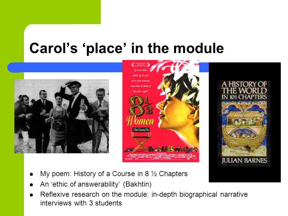 Carols place in the module My poem: History of a Course in 8 ½ Chapters An ethic of answerability (Bakhtin) Reflexive research on the module: in-depth