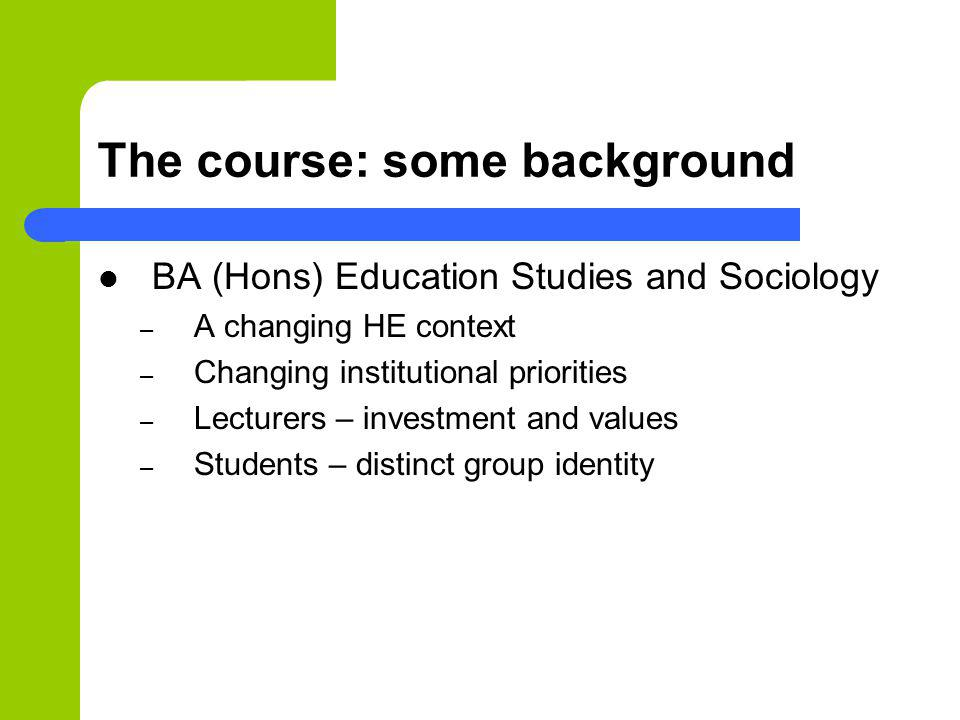 The course: some background BA (Hons) Education Studies and Sociology – A changing HE context – Changing institutional priorities – Lecturers – invest