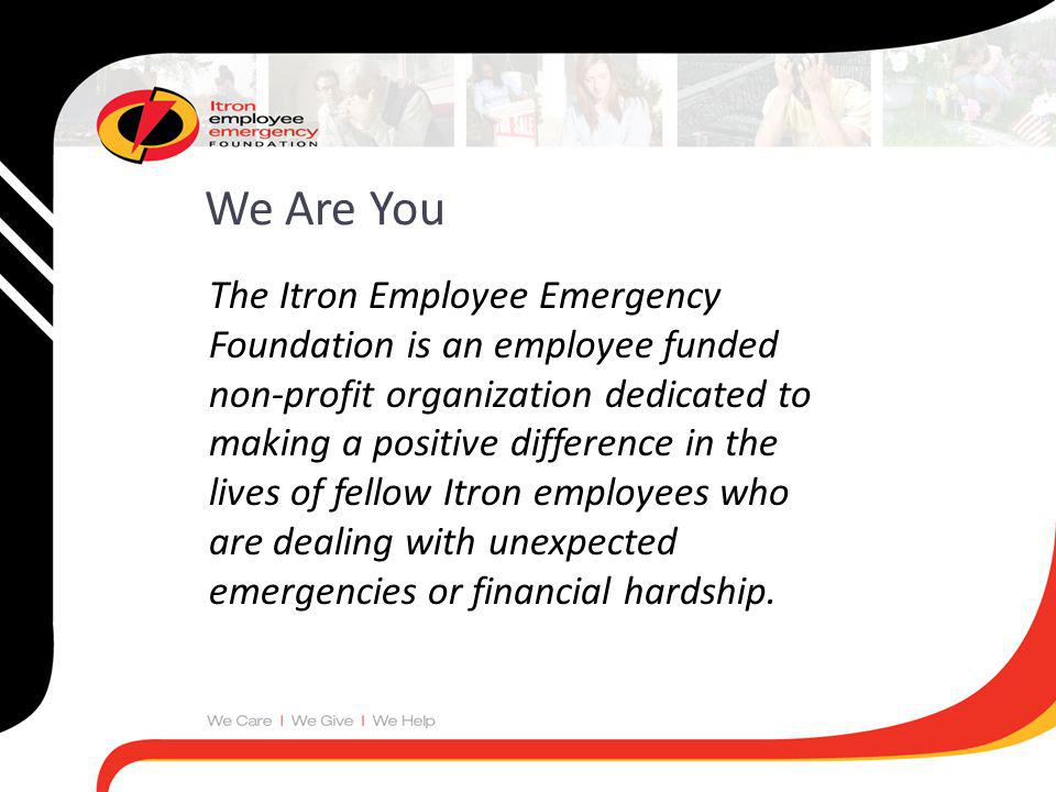 The Itron Employee Emergency Foundation is an employee funded non-profit organization dedicated to making a positive difference in the lives of fellow Itron employees who are dealing with unexpected emergencies or financial hardship.