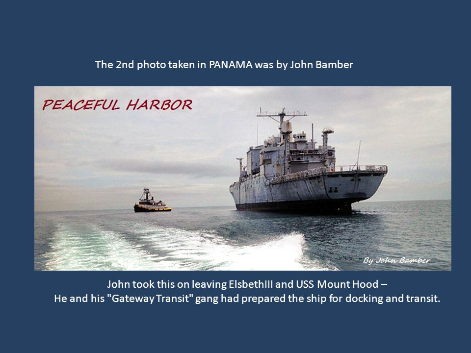 The 2nd photo taken in PANAMA was by John Bamber John took this on leaving ElsbethIII and USS Mount Hood – He and his