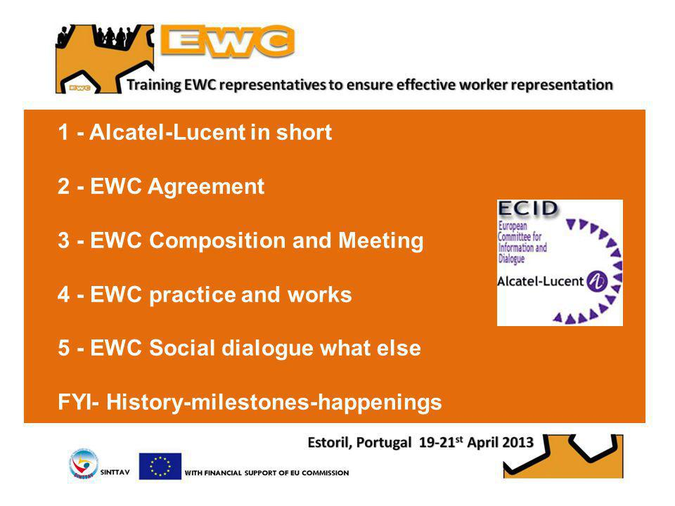 1 - Alcatel-Lucent in short 2 - EWC Agreement 3 - EWC Composition and Meeting 4 - EWC practice and works 5 - EWC Social dialogue what else FYI- History-milestones-happenings