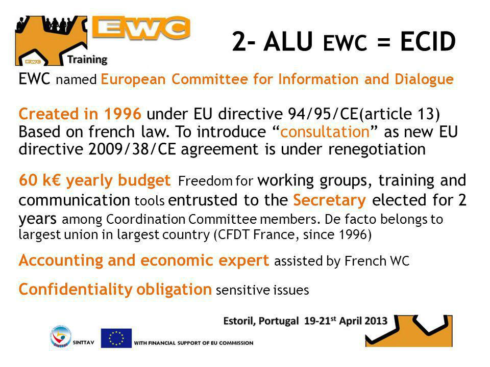 2- ALU EWC = ECID EWC named European Committee for Information and Dialogue Created in 1996 under EU directive 94/95/CE(article 13) Based on french law.